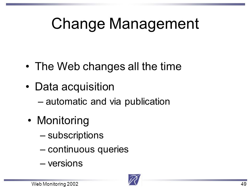 49 Web Monitoring 200249 Change Management Monitoring –subscriptions –continuous queries –versions The Web changes all the time Data acquisition –auto
