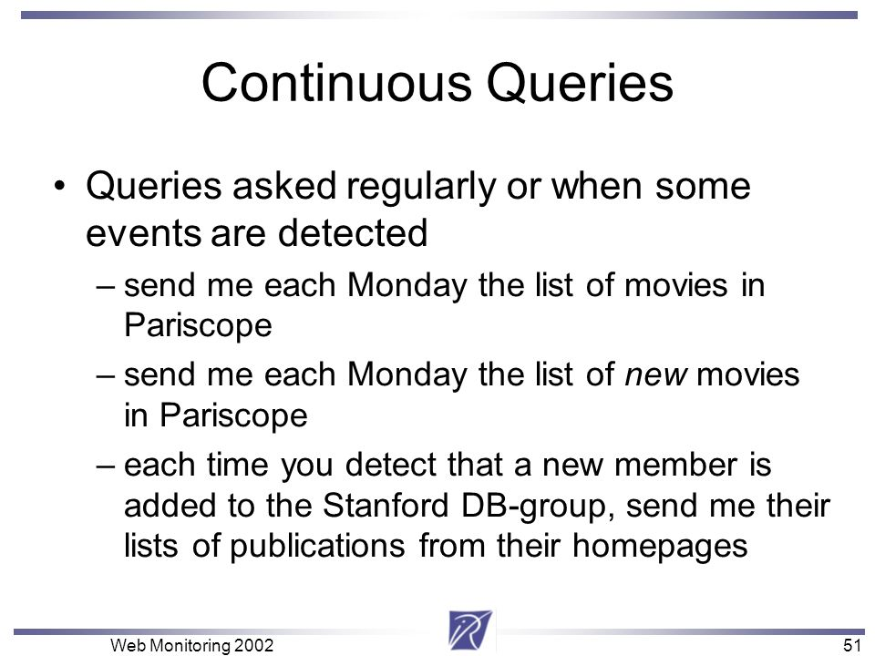 51 Web Monitoring 200251 Continuous Queries Queries asked regularly or when some events are detected –send me each Monday the list of movies in Parisc