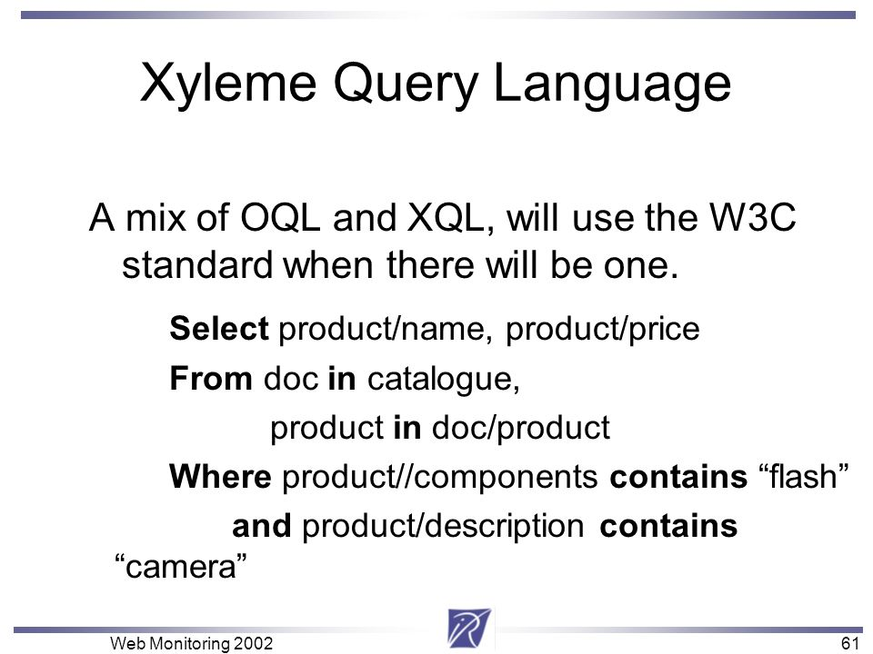 61 Web Monitoring 200261 Xyleme Query Language A mix of OQL and XQL, will use the W3C standard when there will be one. Select product/name, product/pr