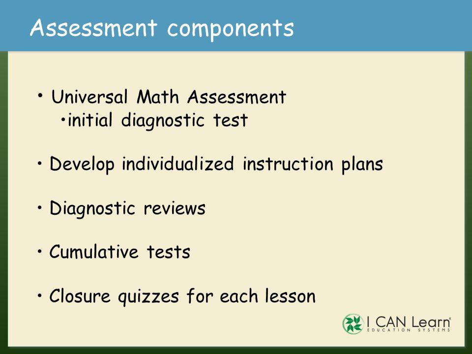 Assessment components Universal Math Assessment initial diagnostic test Develop individualized instruction plans Diagnostic reviews Cumulative tests C