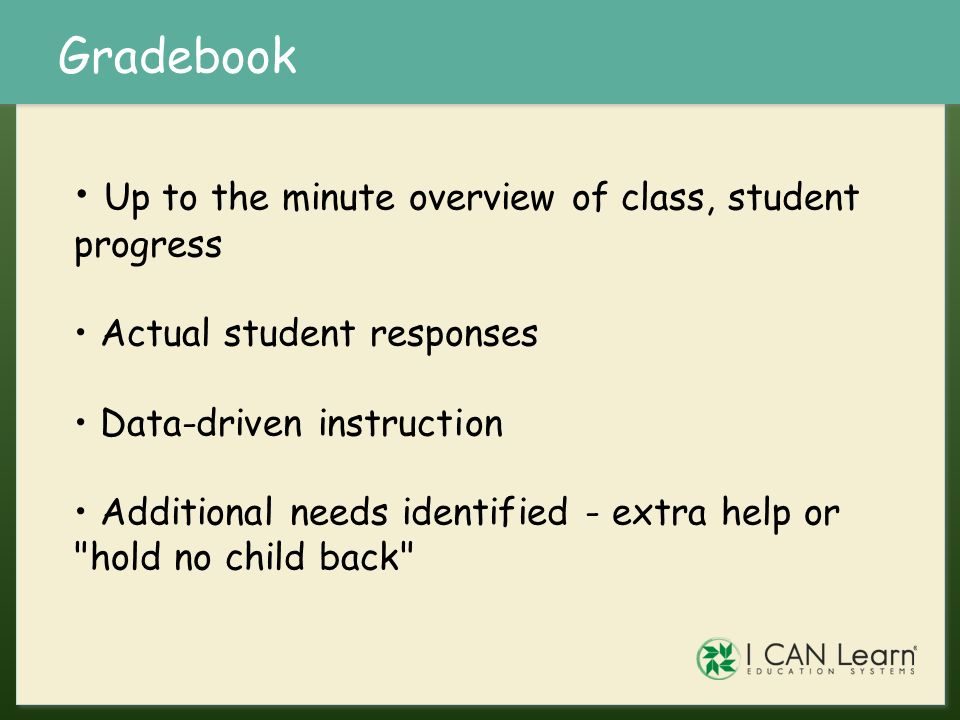 Gradebook Up to the minute overview of class, student progress Actual student responses Data-driven instruction Additional needs identified - extra he