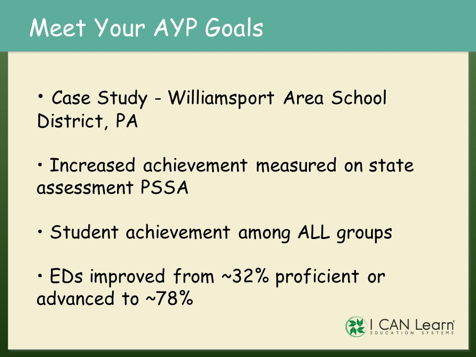 Meet Your AYP Goals Case Study - Williamsport Area School District, PA Increased achievement measured on state assessment PSSA Student achievement amo