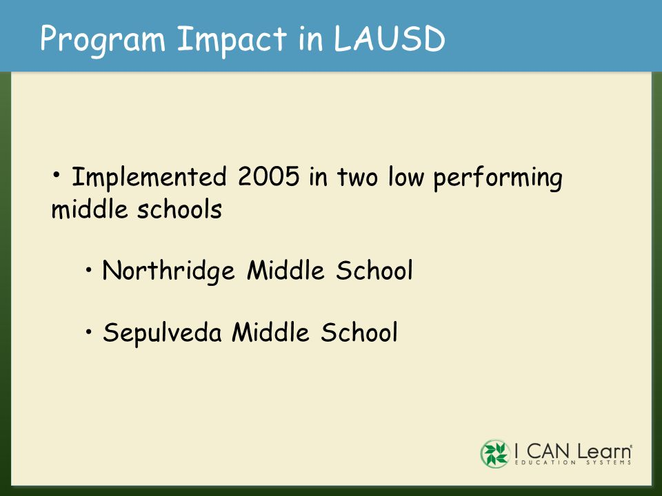 Program Impact in LAUSD Implemented 2005 in two low performing middle schools Northridge Middle School Sepulveda Middle School