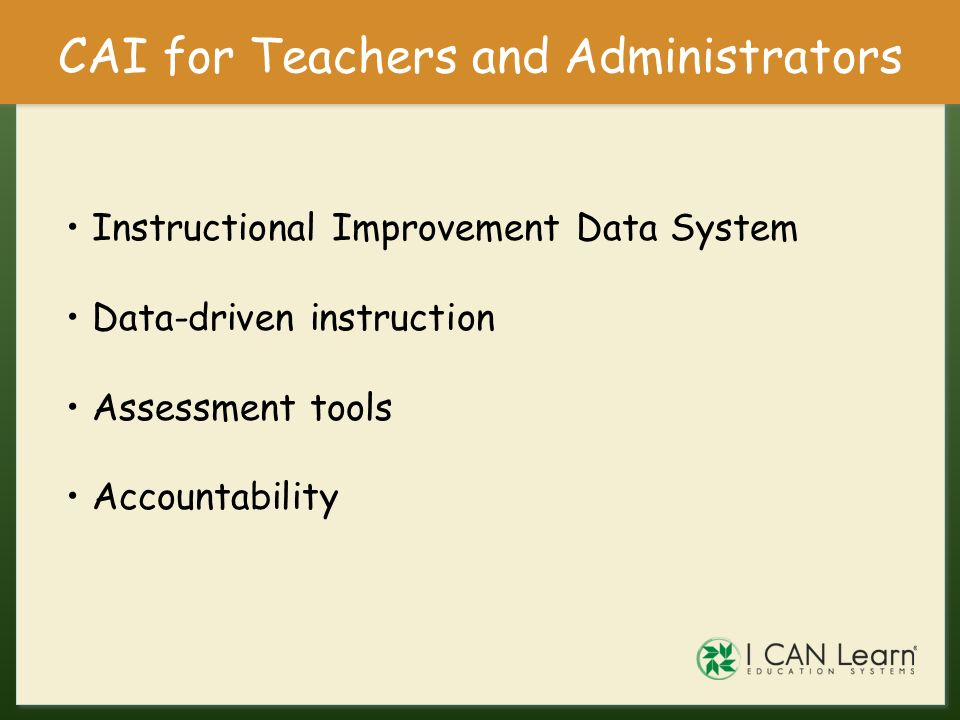 CAI for Teachers and Administrators Instructional Improvement Data System Data-driven instruction Assessment tools Accountability