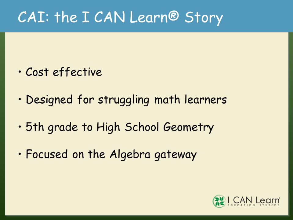 CAI: the I CAN Learn® Story Cost effective Designed for struggling math learners 5th grade to High School Geometry Focused on the Algebra gateway