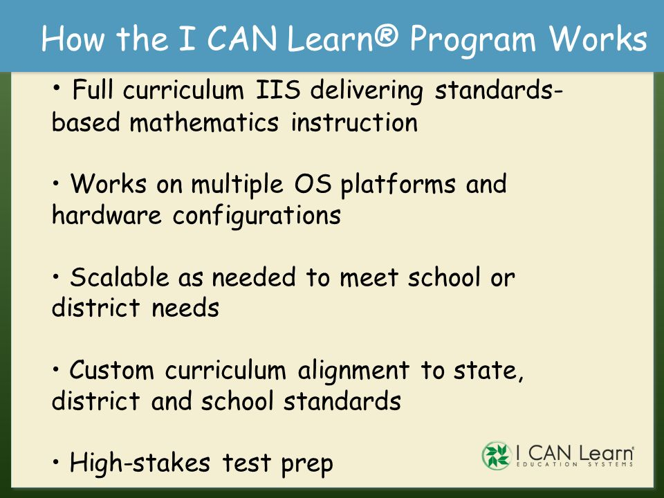 The I CAN Learn® Program Database of over 500 lessons Fundamentals of Math - 121 lessons, over 40 hours of instructional video Pre-Algebra, Algebra and Geometry - 424 lessons, over 120 hours of instructional video Primary Components Student Courseware – one to one self- paced correlated CAI Classroom Explorer® Class Management System (CMS) - progress, reports, administrative tasks