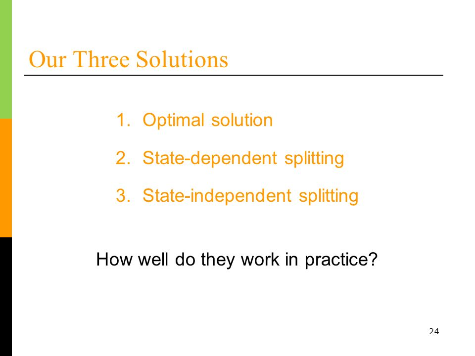 24 Our Three Solutions 1.Optimal solution 2.State-dependent splitting 3.State-independent splitting How well do they work in practice