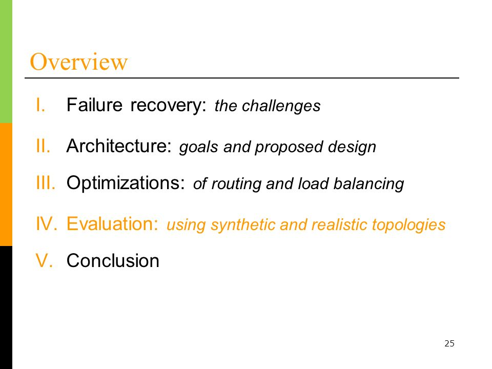 25 Overview I.Failure recovery: the challenges II.Architecture: goals and proposed design III.Optimizations: of routing and load balancing IV.Evaluation: using synthetic and realistic topologies V.Conclusion