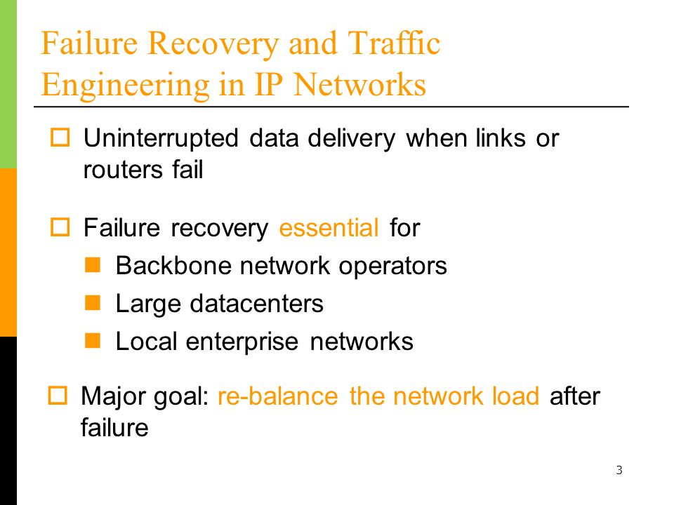 3 Failure Recovery and Traffic Engineering in IP Networks Uninterrupted data delivery when links or routers fail Major goal: re-balance the network load after failure Failure recovery essential for Backbone network operators Large datacenters Local enterprise networks
