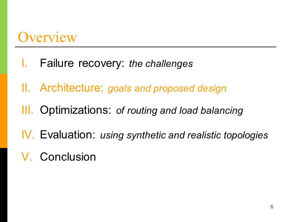 6 Overview I.Failure recovery: the challenges II.Architecture: goals and proposed design III.Optimizations: of routing and load balancing IV.Evaluation: using synthetic and realistic topologies V.Conclusion