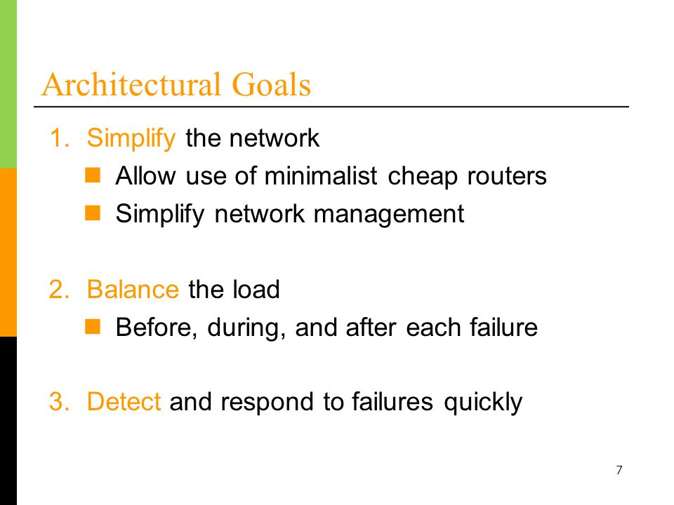 7 Architectural Goals 3.Detect and respond to failures quickly 1.Simplify the network Allow use of minimalist cheap routers Simplify network management 2.Balance the load Before, during, and after each failure