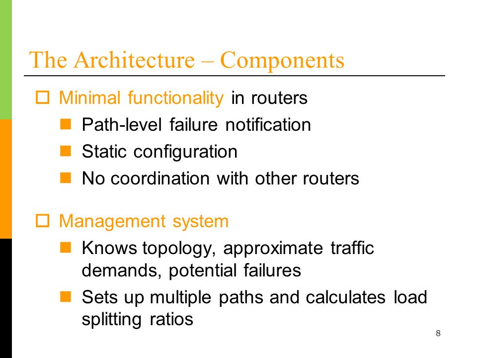 8 The Architecture – Components Management system Knows topology, approximate traffic demands, potential failures Sets up multiple paths and calculates load splitting ratios Minimal functionality in routers Path-level failure notification Static configuration No coordination with other routers