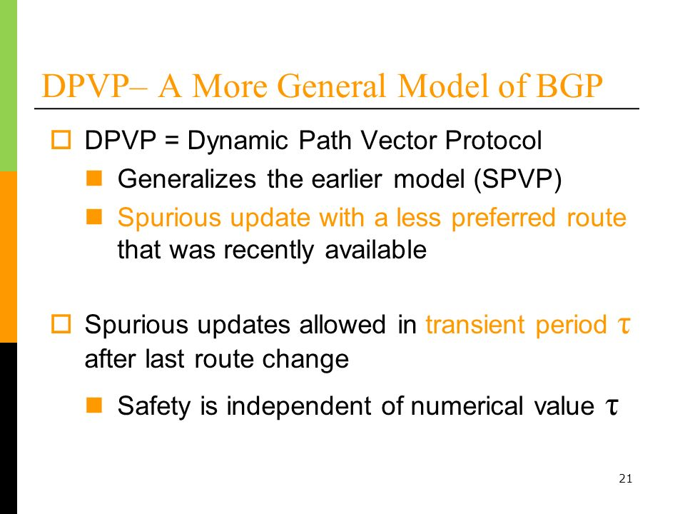 21 DPVP– A More General Model of BGP DPVP = Dynamic Path Vector Protocol Generalizes the earlier model (SPVP) Spurious update with a less preferred route that was recently available Spurious updates allowed in transient period τ after last route change Safety is independent of numerical value τ