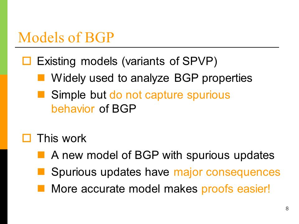 8 Models of BGP Existing models (variants of SPVP) Widely used to analyze BGP properties Simple but do not capture spurious behavior of BGP This work A new model of BGP with spurious updates Spurious updates have major consequences More accurate model makes proofs easier!