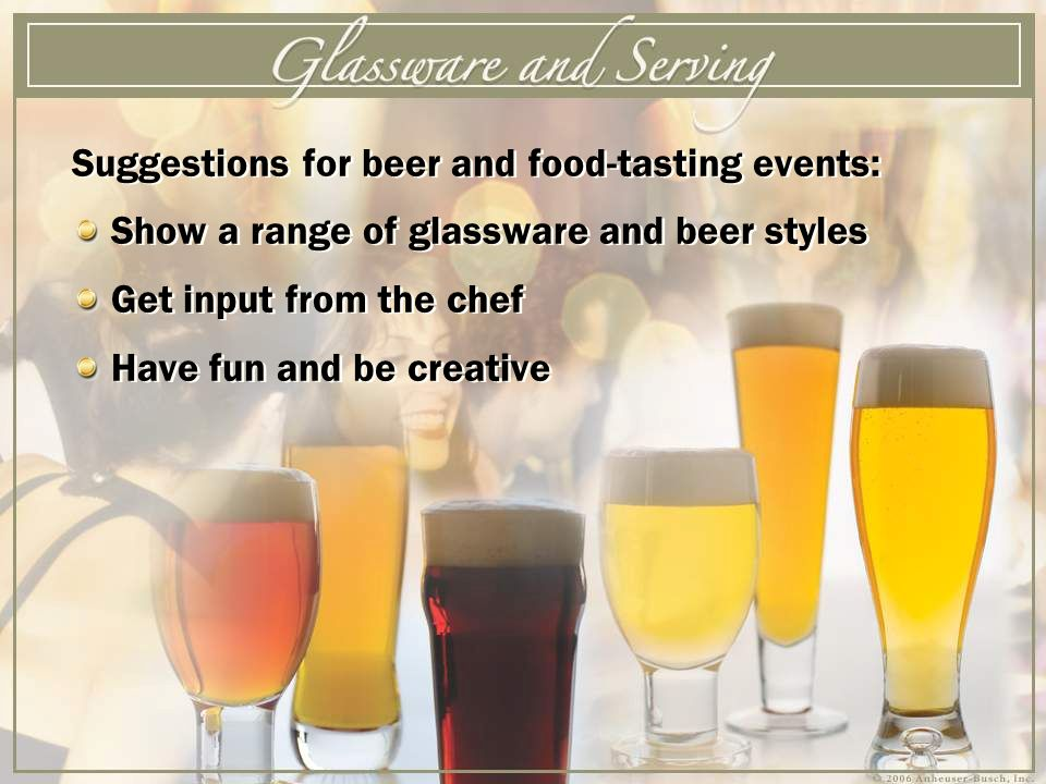 Suggestions for beer and food-tasting events: Show a range of glassware and beer styles Get input from the chef Have fun and be creative Suggestions for beer and food-tasting events: Show a range of glassware and beer styles Get input from the chef Have fun and be creative