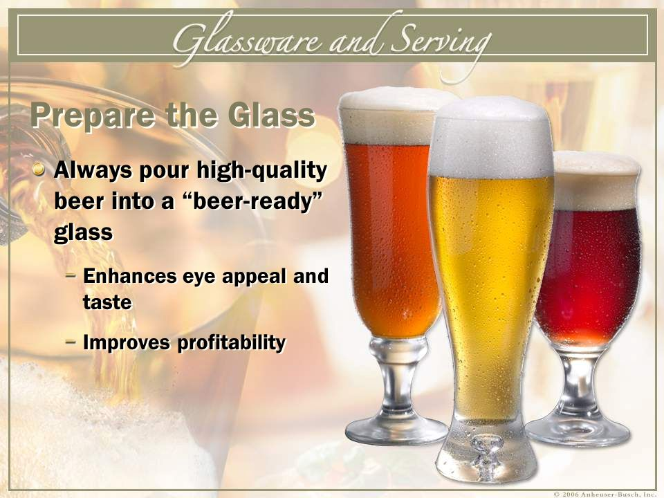 Always pour high-quality beer into a beer-ready glass Enhances eye appeal and taste Improves profitability Always pour high-quality beer into a beer-ready glass Enhances eye appeal and taste Improves profitability Prepare the Glass