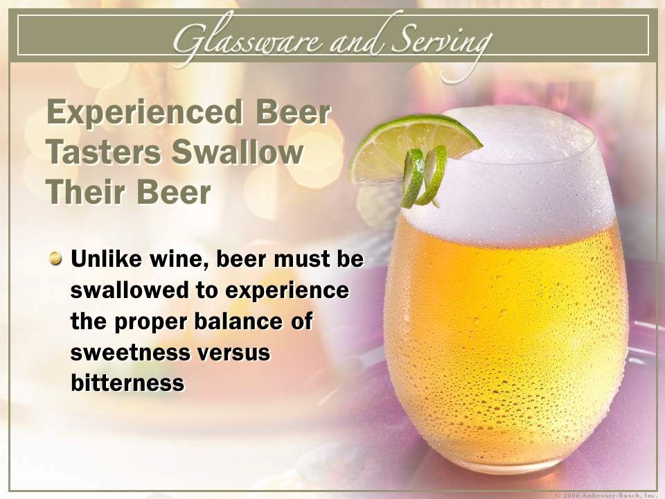 Unlike wine, beer must be swallowed to experience the proper balance of sweetness versus bitterness Experienced Beer Tasters Swallow Their Beer