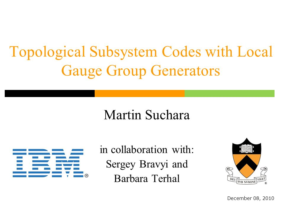 Topological Subsystem Codes with Local Gauge Group Generators Martin Suchara in collaboration with: Sergey Bravyi and Barbara Terhal December 08, 2010