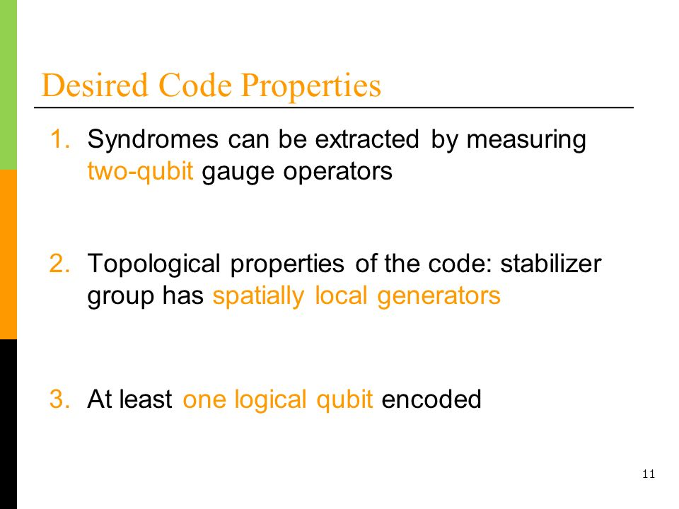 11 Desired Code Properties 2.Topological properties of the code: stabilizer group has spatially local generators 1.Syndromes can be extracted by measuring two-qubit gauge operators 3.At least one logical qubit encoded