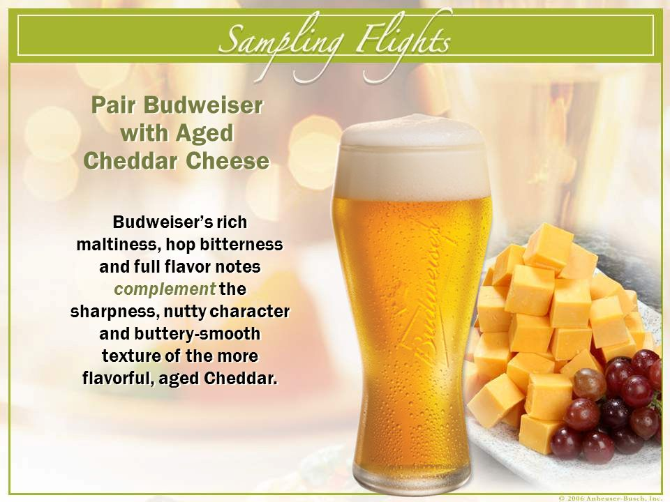 Pair Budweiser with Aged Cheddar Cheese Budweisers rich maltiness, hop bitterness and full flavor notes complement the sharpness, nutty character and