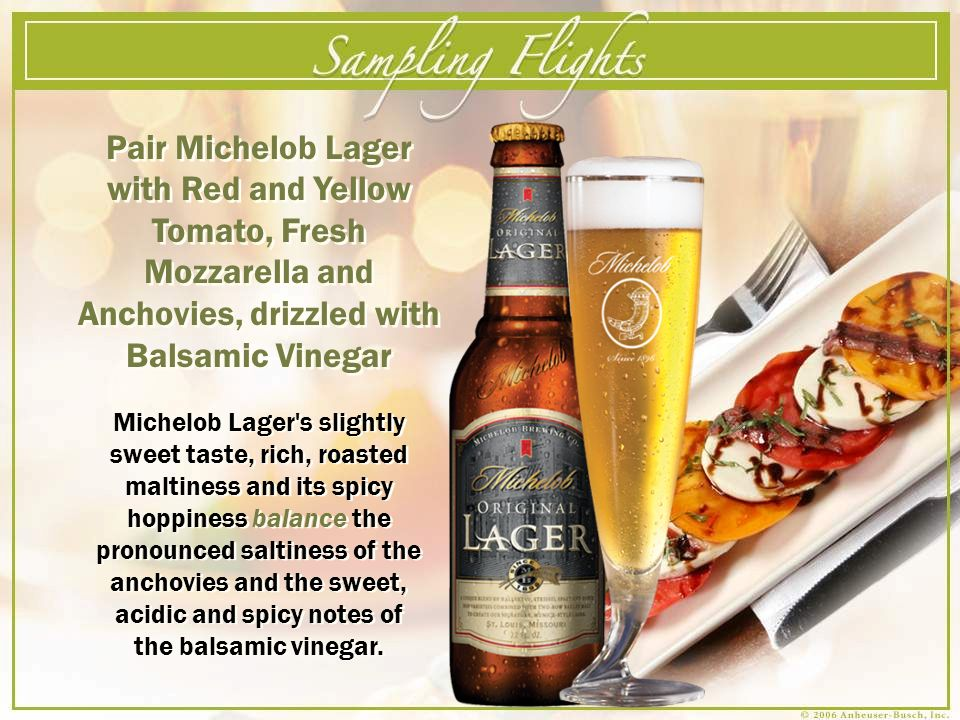 Pair Michelob Lager with Red and Yellow Tomato, Fresh Mozzarella and Anchovies, drizzled with Balsamic Vinegar Michelob Lager's slightly sweet taste,