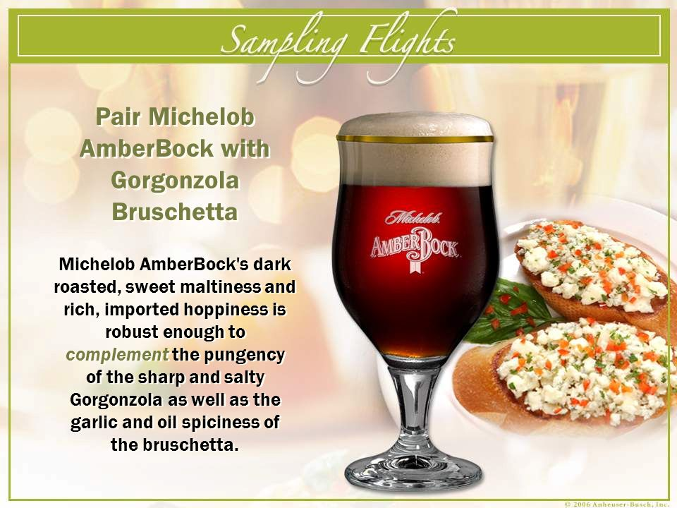 Pair Michelob AmberBock with Gorgonzola Bruschetta Michelob AmberBock s dark roasted, sweet maltiness and rich, imported hoppiness is robust enough to complement the pungency of the sharp and salty Gorgonzola as well as the garlic and oil spiciness of the bruschetta.