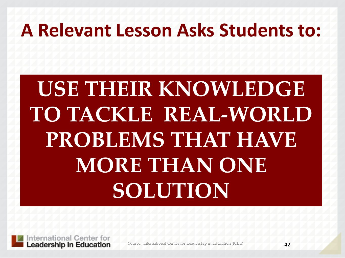 1 2 3 4 5 6 12345 AB D C Rigor/Relevance Framework Knowledge Application Knows Understands 41 Source: International Center for Leadership in Education (ICLE)