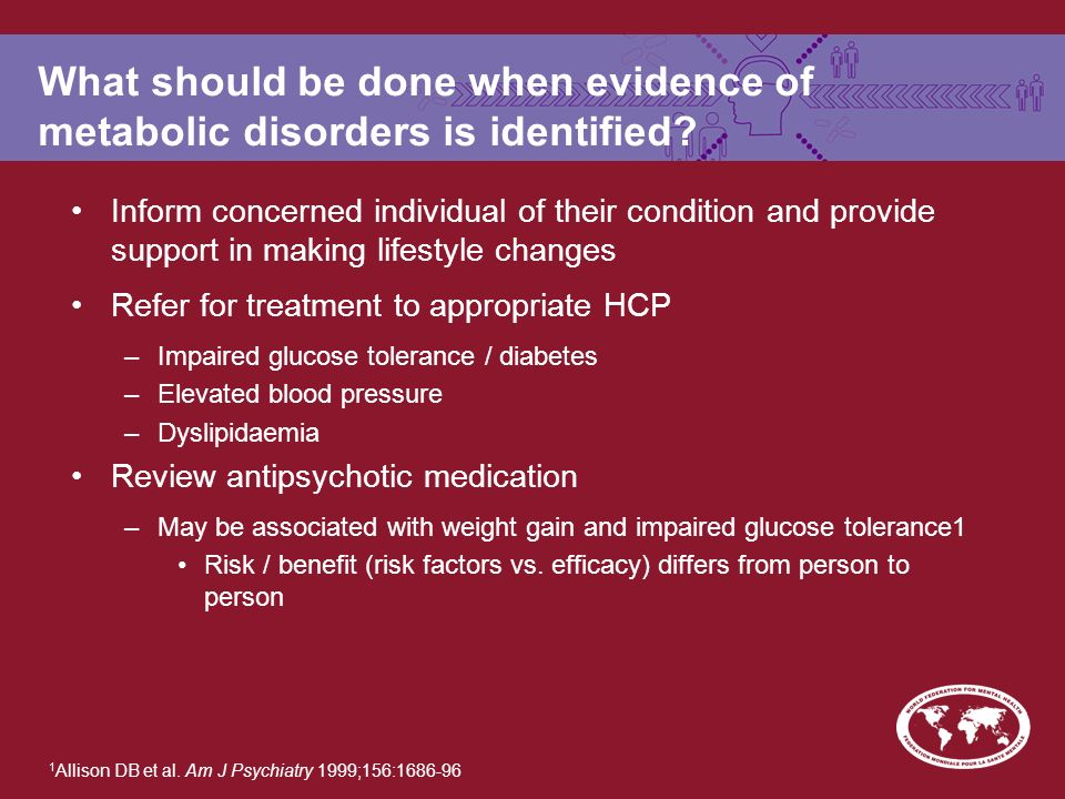 What should be done when evidence of metabolic disorders is identified.