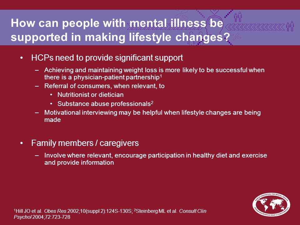 How can people with mental illness be supported in making lifestyle changes? HCPs need to provide significant support –Achieving and maintaining weigh