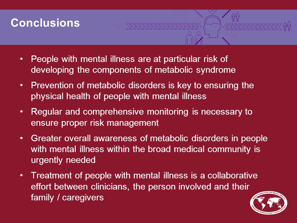 Conclusions People with mental illness are at particular risk of developing the components of metabolic syndrome Prevention of metabolic disorders is key to ensuring the physical health of people with mental illness Regular and comprehensive monitoring is necessary to ensure proper risk management Greater overall awareness of metabolic disorders in people with mental illness within the broad medical community is urgently needed Treatment of people with mental illness is a collaborative effort between clinicians, the person involved and their family / caregivers