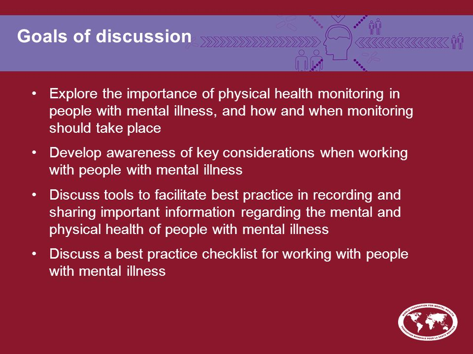 Goals of discussion Explore the importance of physical health monitoring in people with mental illness, and how and when monitoring should take place Develop awareness of key considerations when working with people with mental illness Discuss tools to facilitate best practice in recording and sharing important information regarding the mental and physical health of people with mental illness Discuss a best practice checklist for working with people with mental illness