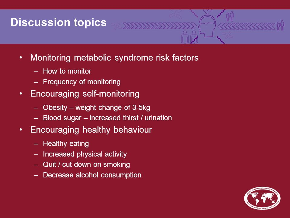 Discussion topics Monitoring metabolic syndrome risk factors –How to monitor –Frequency of monitoring Encouraging self-monitoring –Obesity – weight change of 3-5kg –Blood sugar – increased thirst / urination Encouraging healthy behaviour –Healthy eating –Increased physical activity –Quit / cut down on smoking –Decrease alcohol consumption