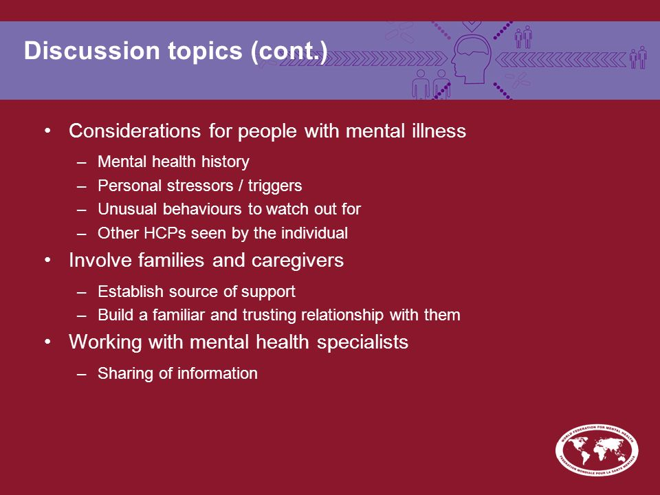 Discussion topics (cont.) Considerations for people with mental illness –Mental health history –Personal stressors / triggers –Unusual behaviours to w