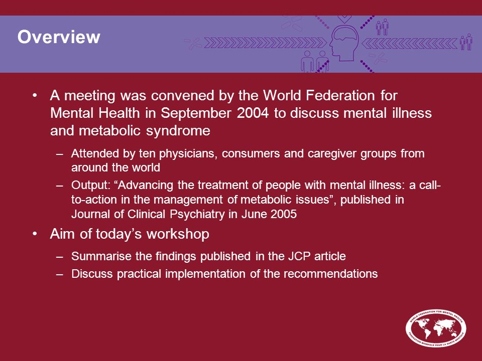 Overview A meeting was convened by the World Federation for Mental Health in September 2004 to discuss mental illness and metabolic syndrome –Attended
