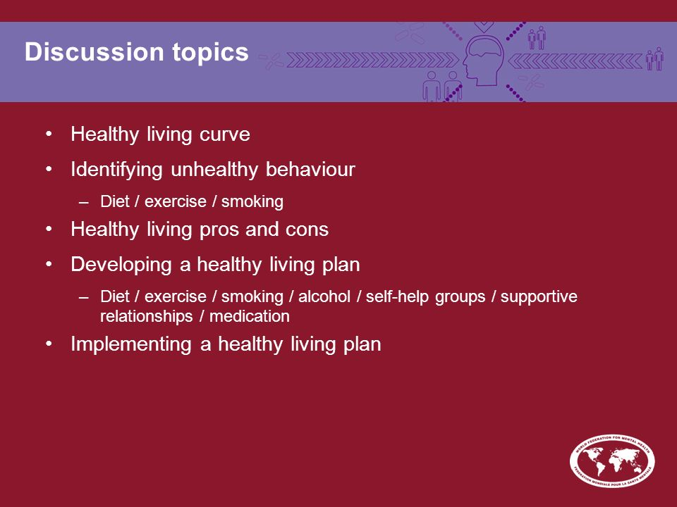 Discussion topics Healthy living curve Identifying unhealthy behaviour –Diet / exercise / smoking Healthy living pros and cons Developing a healthy living plan –Diet / exercise / smoking / alcohol / self-help groups / supportive relationships / medication Implementing a healthy living plan