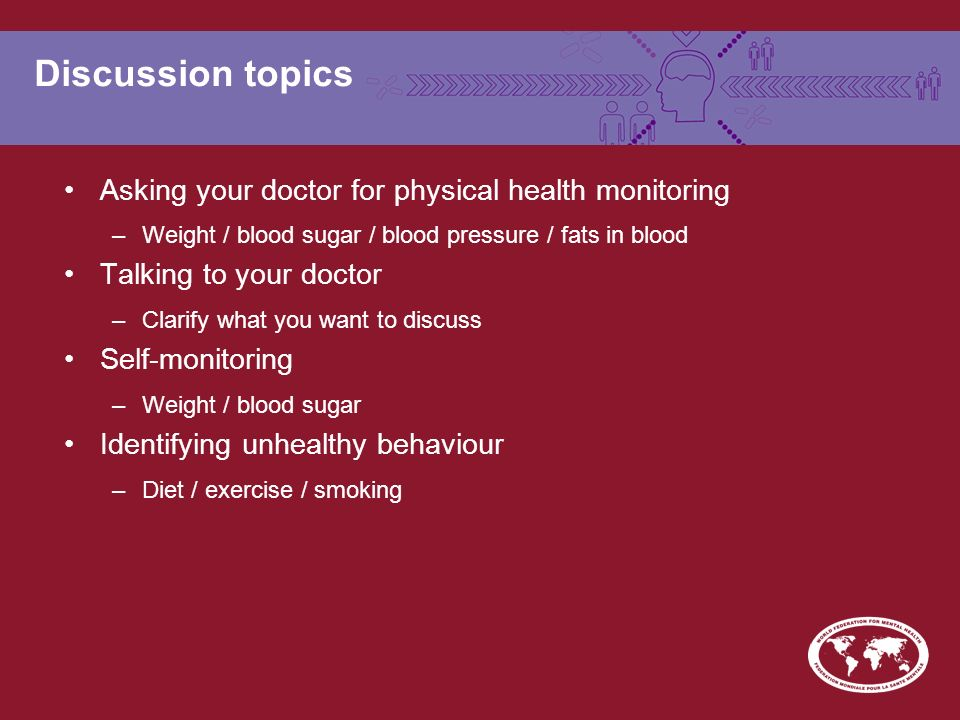 Discussion topics Asking your doctor for physical health monitoring –Weight / blood sugar / blood pressure / fats in blood Talking to your doctor –Cla
