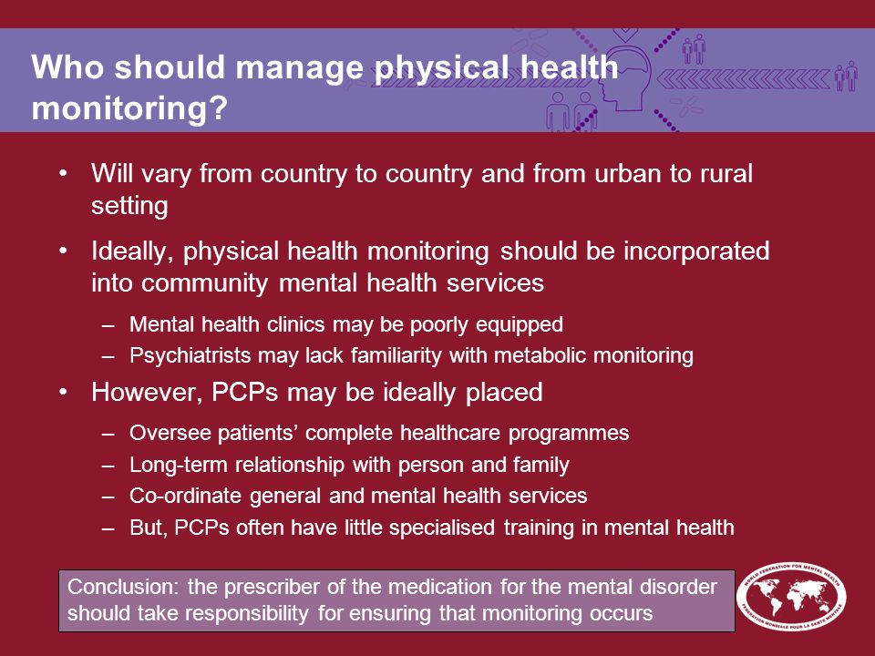 Who should manage physical health monitoring.
