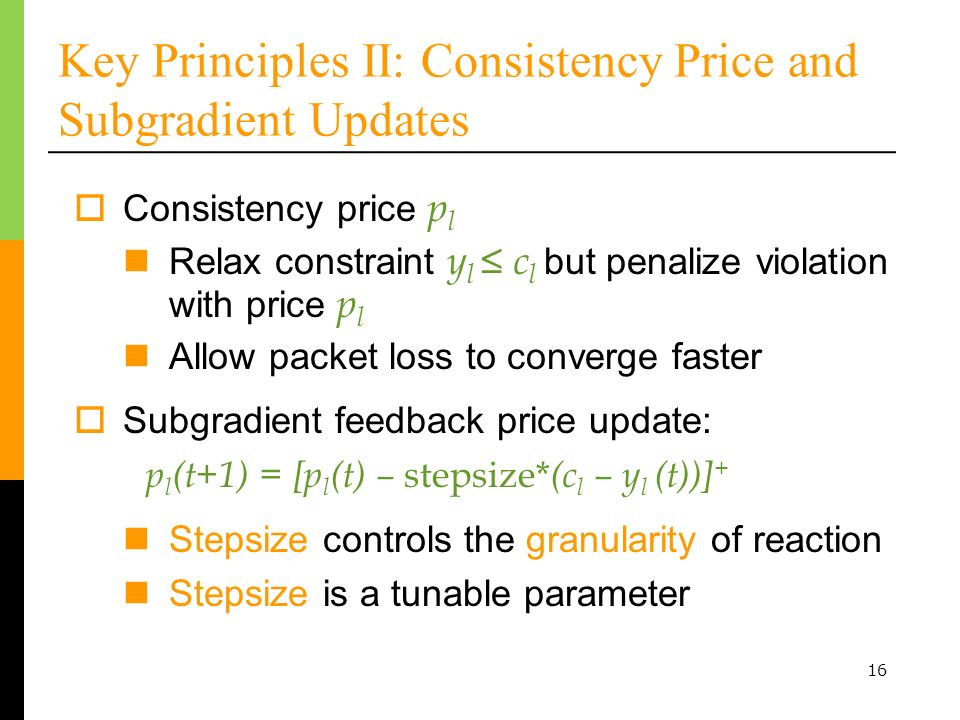 16 Key Principles II: Consistency Price and Subgradient Updates Consistency price p l Relax constraint y l c l but penalize violation with price p l Allow packet loss to converge faster Subgradient feedback price update: Stepsize controls the granularity of reaction Stepsize is a tunable parameter p l (t+1) = [p l (t) – stepsize* (c l – y l (t))] +