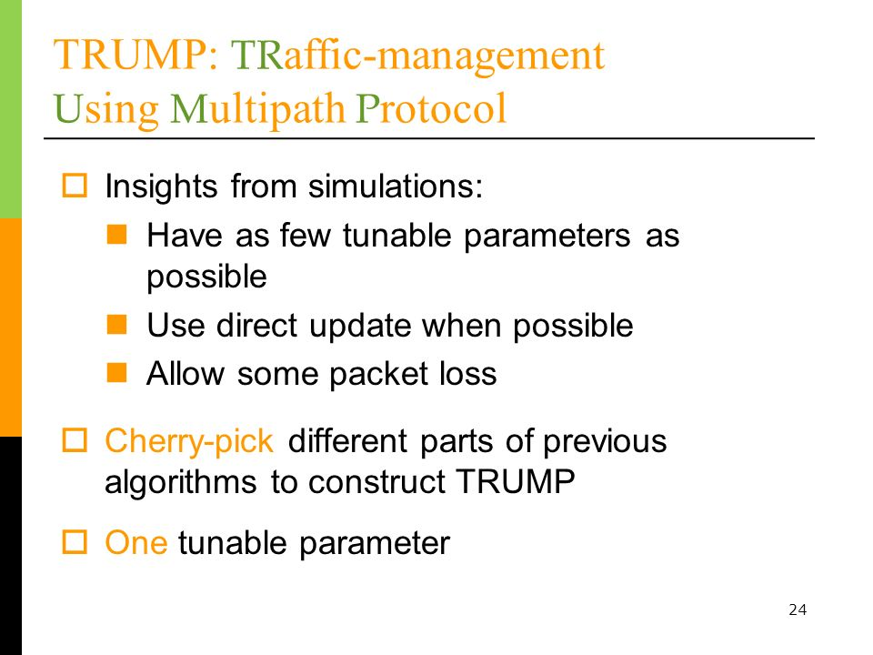 24 Insights from simulations: Have as few tunable parameters as possible Use direct update when possible Allow some packet loss TRUMP: TR affic-management U sing M ultipath P rotocol Cherry-pick different parts of previous algorithms to construct TRUMP One tunable parameter