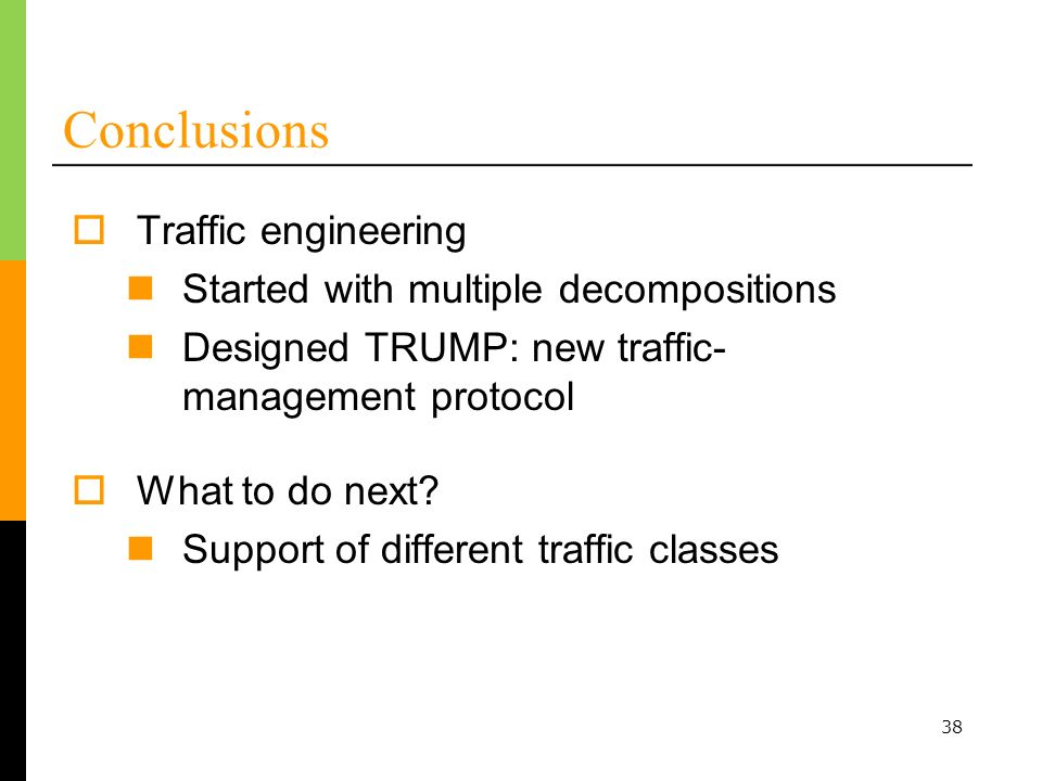 38 Conclusions Traffic engineering Started with multiple decompositions Designed TRUMP: new traffic- management protocol What to do next.