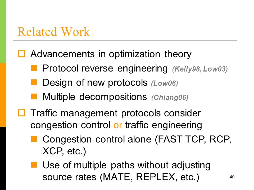 40 Related Work Advancements in optimization theory Protocol reverse engineering (Kelly98, Low03) Design of new protocols (Low06) Multiple decompositions (Chiang06) Traffic management protocols consider congestion control or traffic engineering Congestion control alone (FAST TCP, RCP, XCP, etc.) Use of multiple paths without adjusting source rates (MATE, REPLEX, etc.)