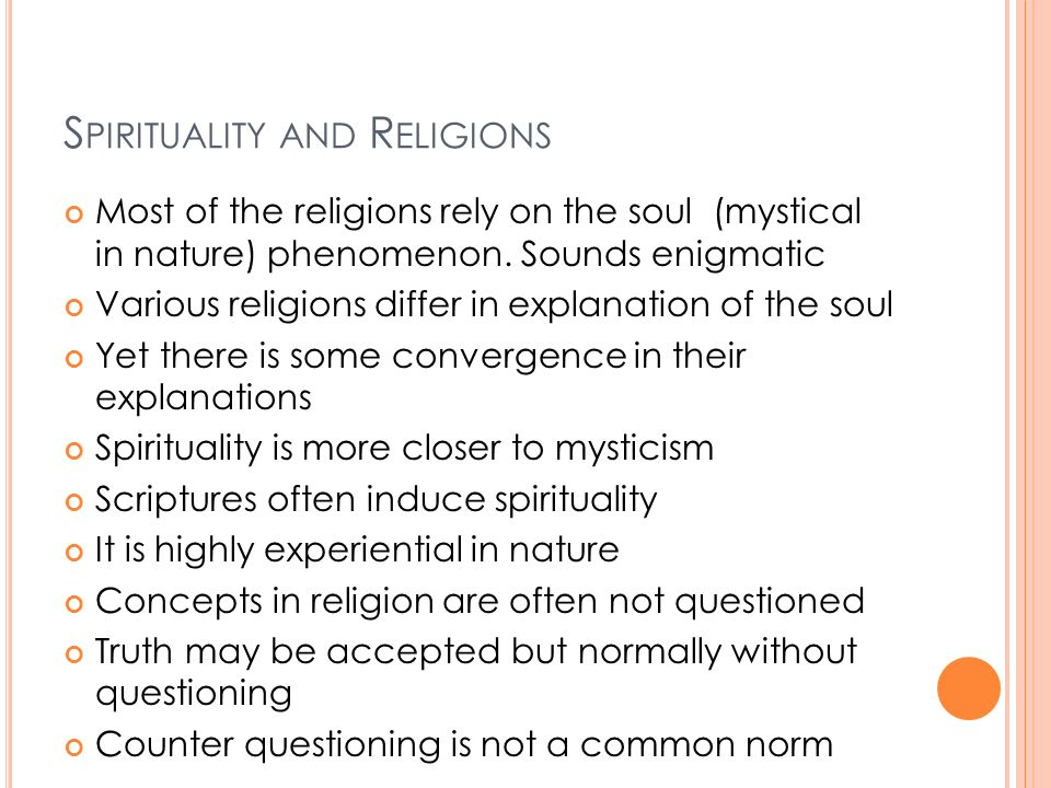S PIRITUALITY AND R ELIGIONS Most of the religions rely on the soul (mystical in nature) phenomenon. Sounds enigmatic Various religions differ in expl