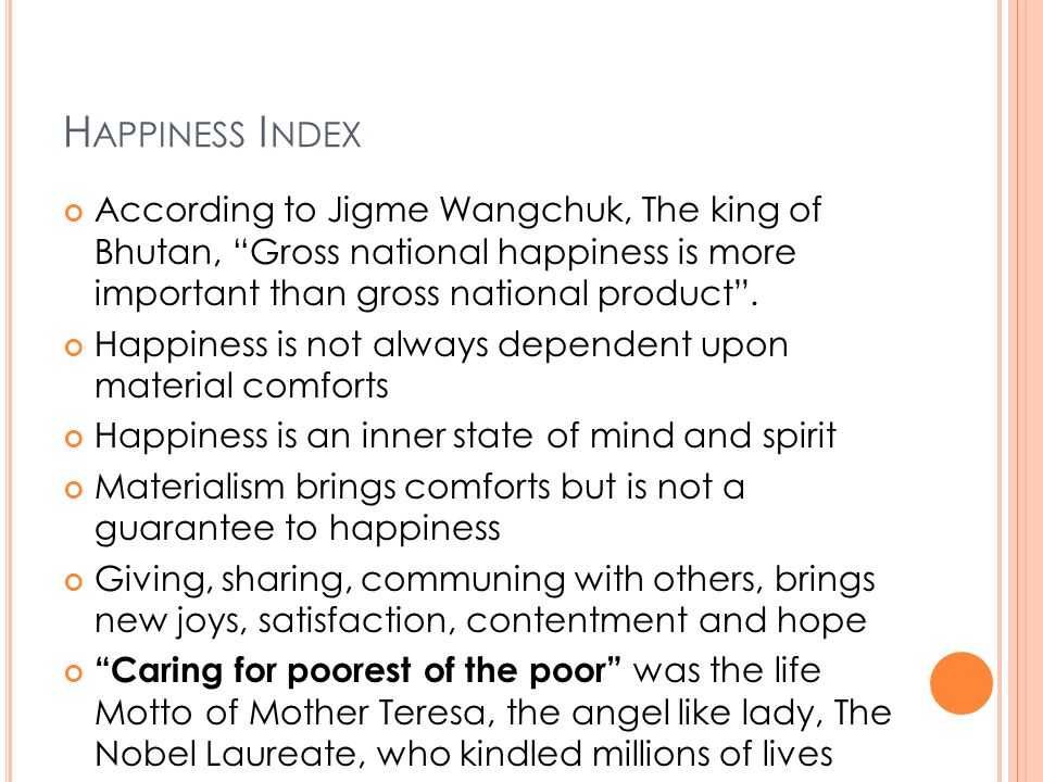 H APPINESS I NDEX According to Jigme Wangchuk, The king of Bhutan, Gross national happiness is more important than gross national product. Happiness i