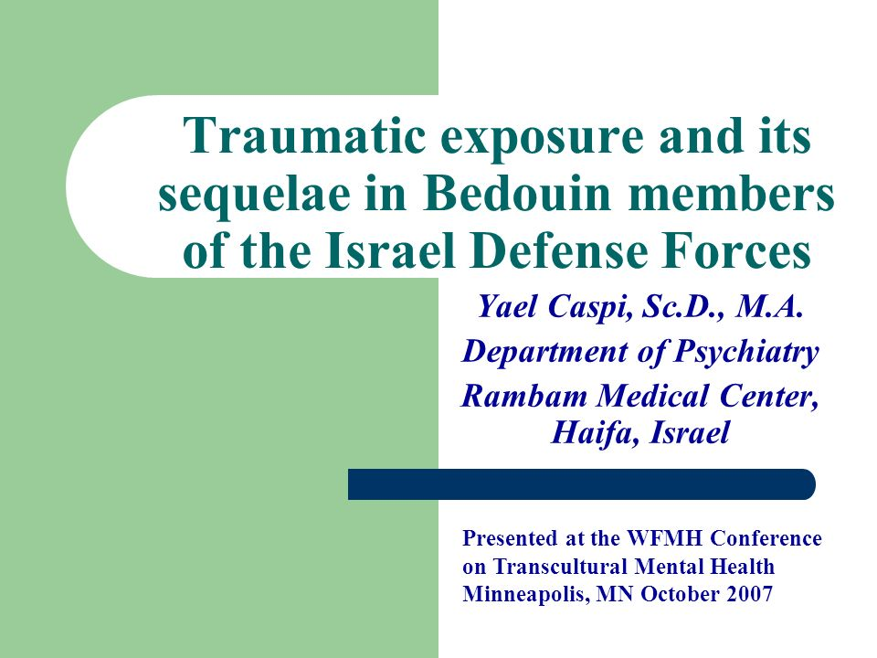 Traumatic exposure and its sequelae in Bedouin members of the Israel Defense Forces Yael Caspi, Sc.D., M.A. Department of Psychiatry Rambam Medical Ce
