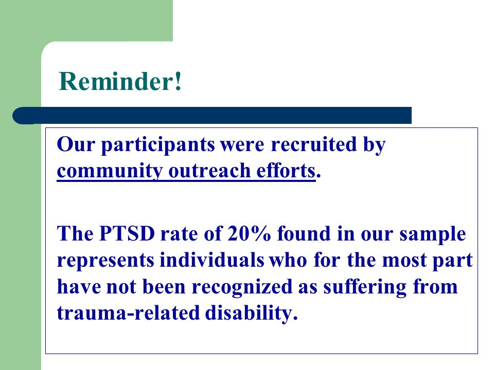Reminder! Our participants were recruited by community outreach efforts. The PTSD rate of 20% found in our sample represents individuals who for the m