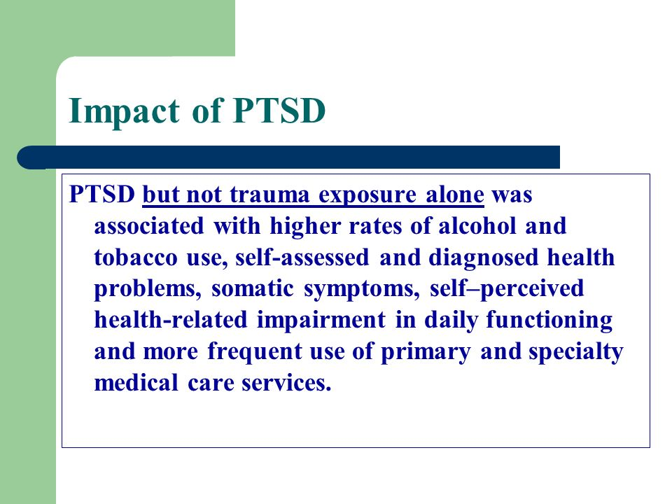 Impact of PTSD PTSD but not trauma exposure alone was associated with higher rates of alcohol and tobacco use, self-assessed and diagnosed health prob