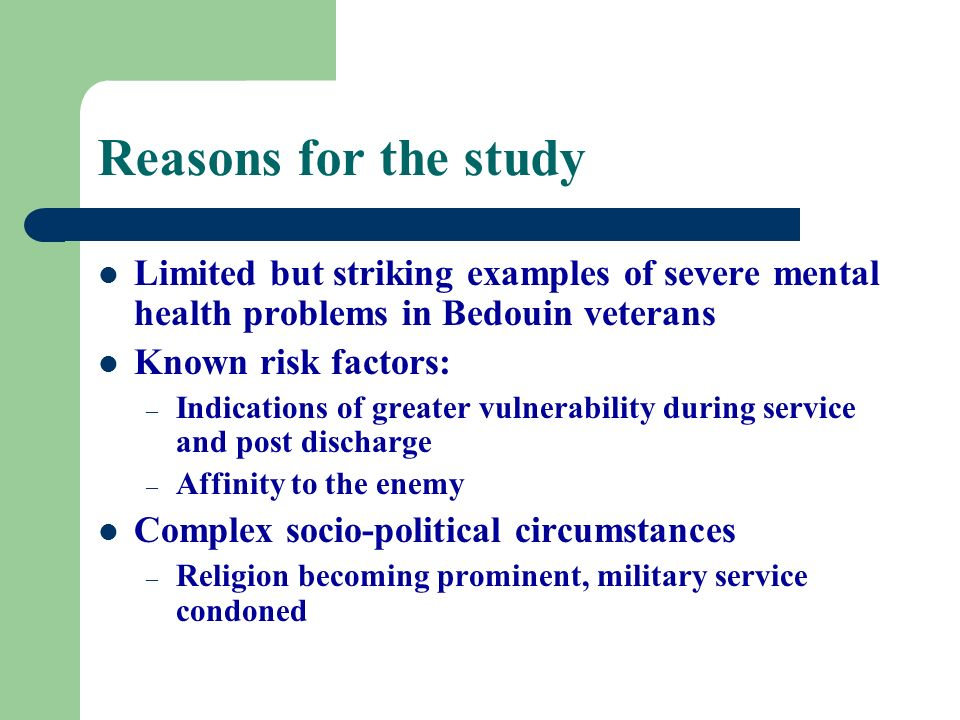 Reasons for the study Limited but striking examples of severe mental health problems in Bedouin veterans Known risk factors: – Indications of greater