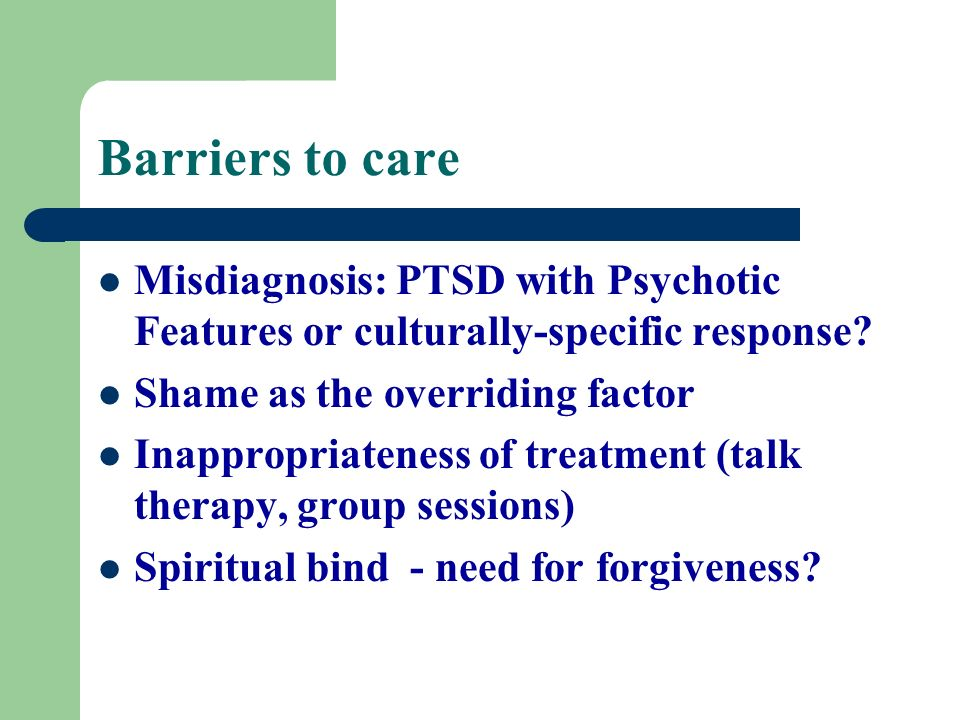 Barriers to care Misdiagnosis: PTSD with Psychotic Features or culturally-specific response? Shame as the overriding factor Inappropriateness of treat