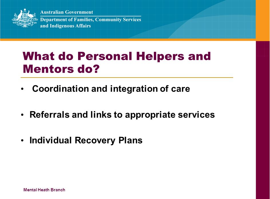 Mental Heath Branch What do Personal Helpers and Mentors do? Coordination and integration of care Referrals and links to appropriate services Individu