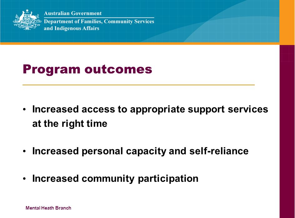 Mental Heath Branch Program outcomes Increased access to appropriate support services at the right time Increased personal capacity and self-reliance Increased community participation